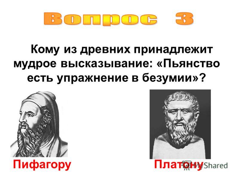 Кому из древних принадлежит мудрое высказывание: «Пьянство есть упражнение в безумии»? Пифагору Платону