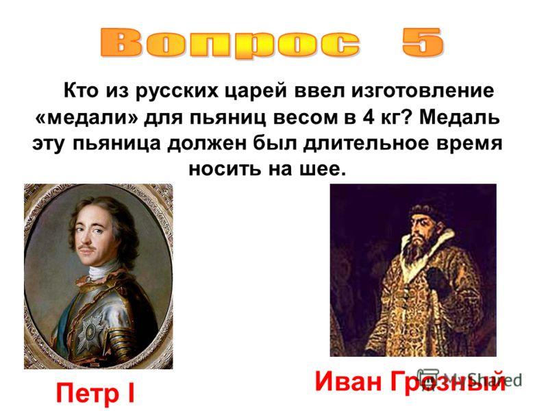 Кто из русских царей ввел изготовление «медали» для пьяниц весом в 4 кг? Медаль эту пьяница должен был длительное время носить на шее. Петр I Иван Грозный