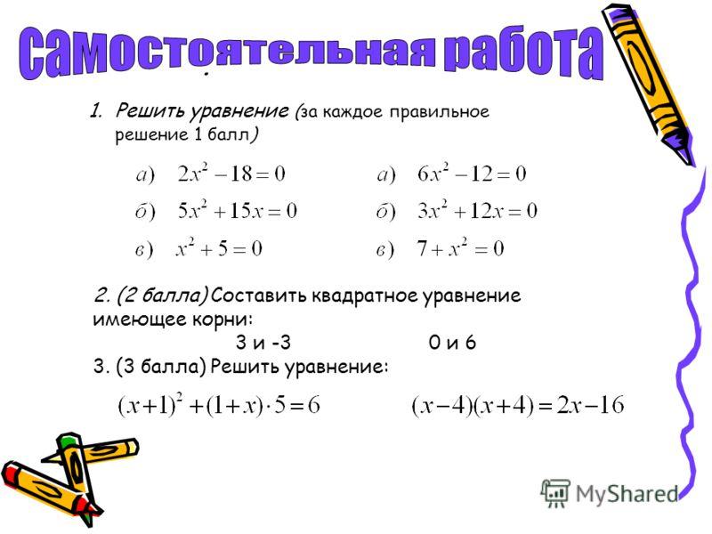 . 1.Решить уравнение (за каждое правильное решение 1 балл) 2. (2 балла) Составить квадратное уравнение имеющее корни: 3 и -3 0 и 6 3. (3 балла) Решить уравнение: