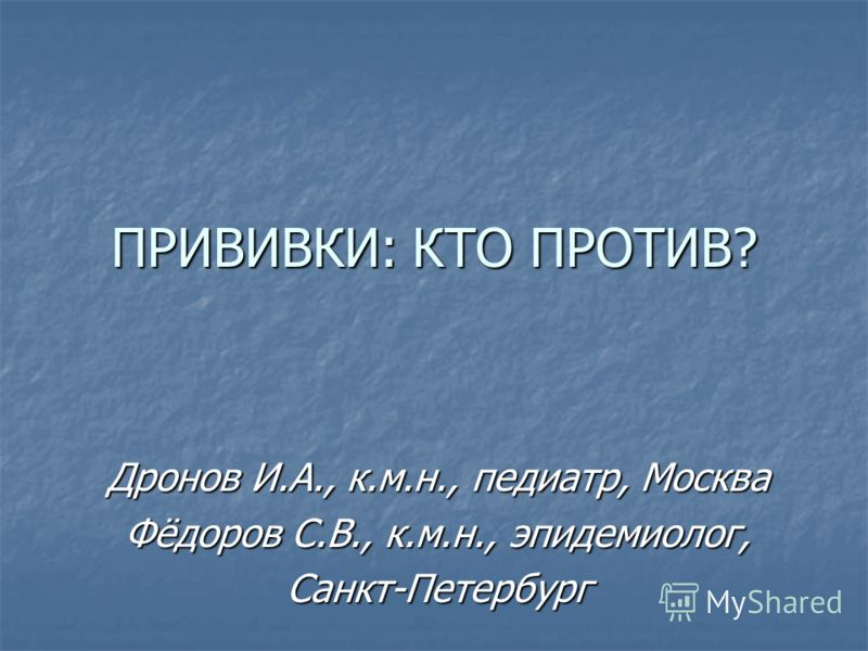 ПРИВИВКИ: КТО ПРОТИВ? Дронов И.А., к.м.н., педиатр, Москва Фёдоров С.В., к.м.н., эпидемиолог, Санкт-Петербург