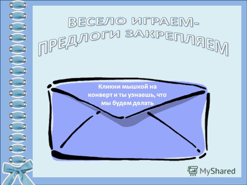 Кликни мышкой на конверт и ты узнаешь, что мы будем делать