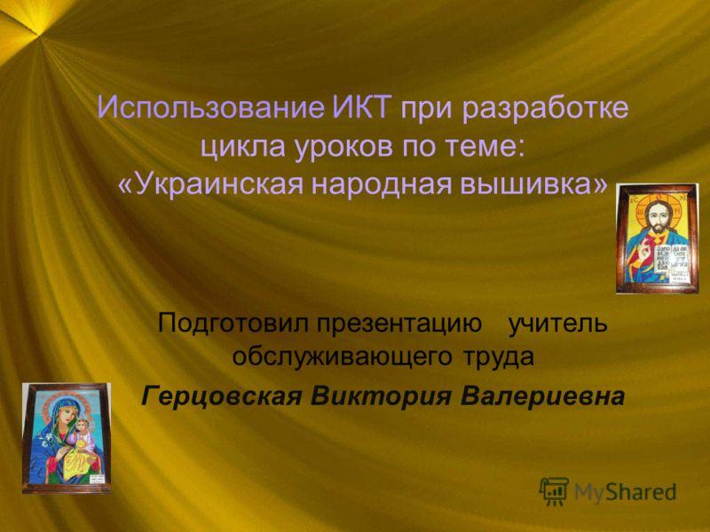 Использование ИКТ при разработке цикла уроков по теме: «Украинская народная вышивка» Подготовил презентацию учитель обслуживающего труда Герцовская Виктория Валериевна