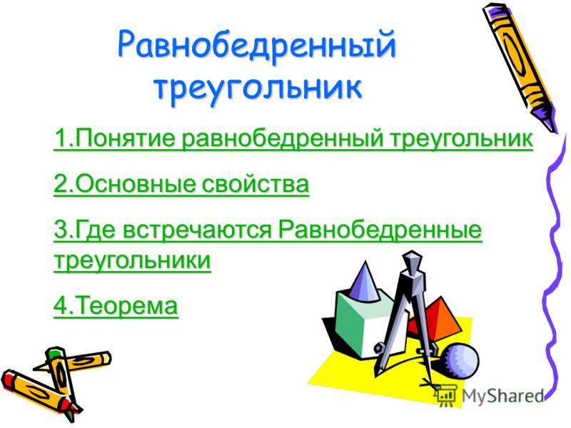 Равнобедренный треугольник 1.Понятие равнобедренный треугольник 1.Понятие равнобедренный треугольник 2.Основные свойства 2.Основные свойства 3.Где встречаются Равнобедренные треугольники 3.Где встречаются Равнобедренные треугольники 4.Теорема 4.Теоре