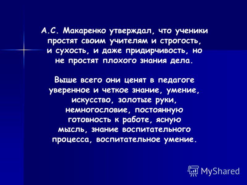А.С. Макаренко утверждал, что ученики простят своим учителям и строгость, и сухость, и даже придирчивость, но не простят плохого знания дела. Выше всего они ценят в педагоге уверенное и четкое знание, умение, искусство, золотые руки, немногословие, п