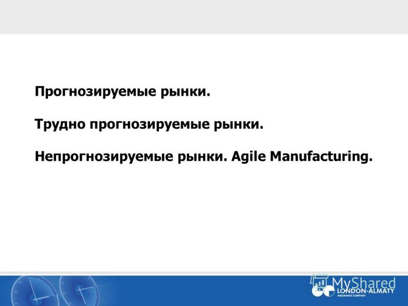 Прогнозируемые рынки. Трудно прогнозируемые рынки. Непрогнозируемые рынки. Agile Manufacturing.