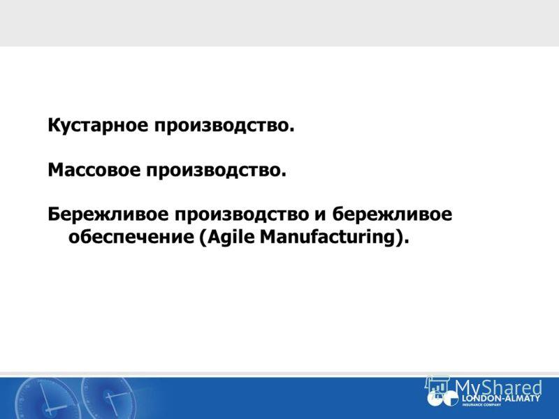 Кустарное производство. Массовое производство. Бережливое производство и бережливое обеспечение (Agile Manufacturing).