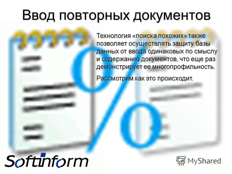 Ввод повторных документов Технология «поиска похожих» также позволяет осуществлять защиту базы данных от ввода одинаковых по смыслу и содержанию документов, что еще раз демонстрирует ее многопрофильность. Рассмотрим как это происходит.