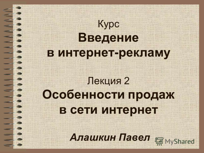 Курс Введение в интернет-рекламу Лекция 2 Особенности продаж в сети интернет Алашкин Павел