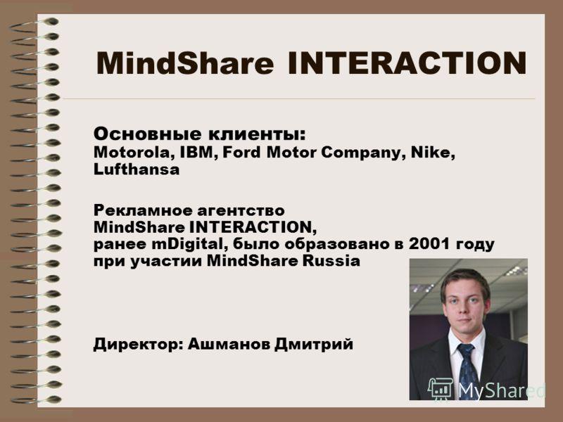 MindShare INTERACTION Основные клиенты: Motorola, IBM, Ford Motor Company, Nike, Lufthansa Рекламное агентство MindShare INTERACTION, ранее mDigital, было образовано в 2001 году при участии MindShare Russia Директор: Ашманов Дмитрий