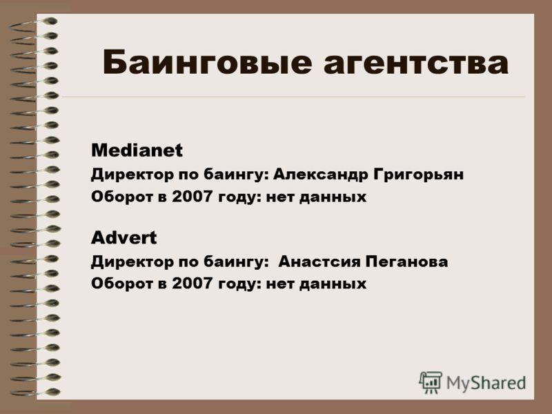 Баинговые агентства Medianet Директор по баингу: Александр Григорьян Оборот в 2007 году: нет данных Advert Директор по баингу: Анастсия Пеганова Оборот в 2007 году: нет данных