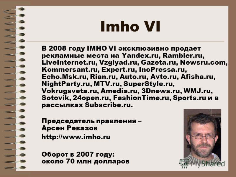 Imho VI В 2008 году IMHO VI эксклюзивно продает рекламные места на Yandex.ru, Rambler.ru, LiveInternet.ru, Vzglyad.ru, Gazeta.ru, Newsru.com, Kommersant.ru, Expert.ru, InoPressa.ru, Echo.Msk.ru, Rian.ru, Auto.ru, Avto.ru, Afisha.ru, NightParty.ru, MT