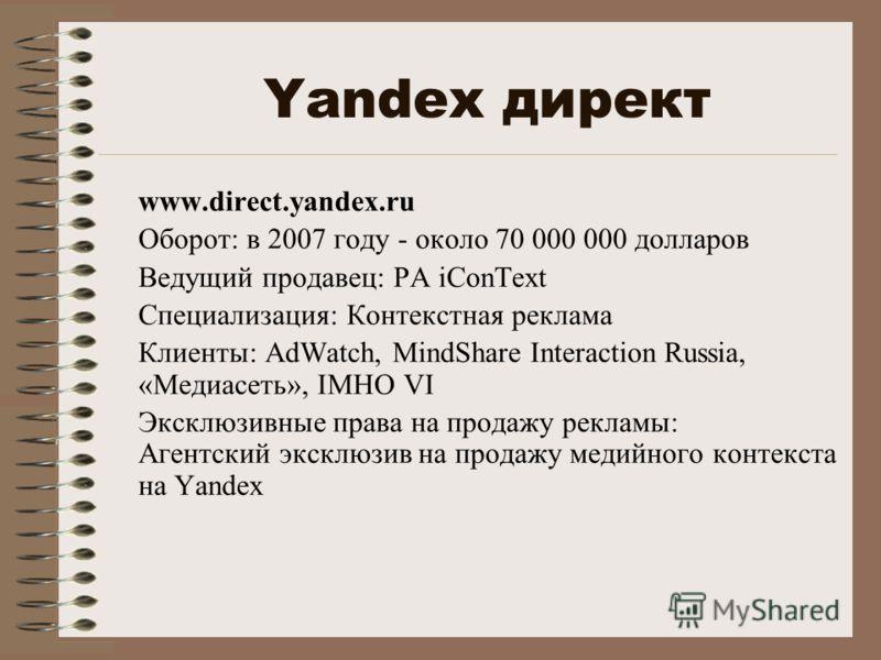 Yandex директ www.direct.yandex.ru Оборот: в 2007 году - около 70 000 000 долларов Ведущий продавец: РА iConText Специализация: Контекстная реклама Клиенты: AdWatch, MindShare Interaction Russia, «Медиасеть», IMHO VI Эксклюзивные права на продажу рек