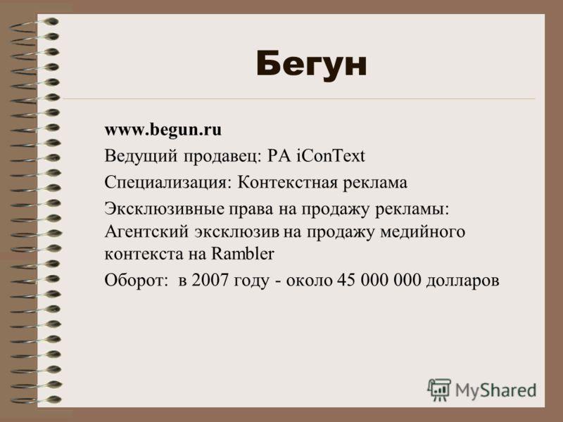 Бегун www.begun.ru Ведущий продавец: РА iConText Специализация: Контекстная реклама Эксклюзивные права на продажу рекламы: Агентский эксклюзив на продажу медийного контекста на Rambler Оборот: в 2007 году - около 45 000 000 долларов