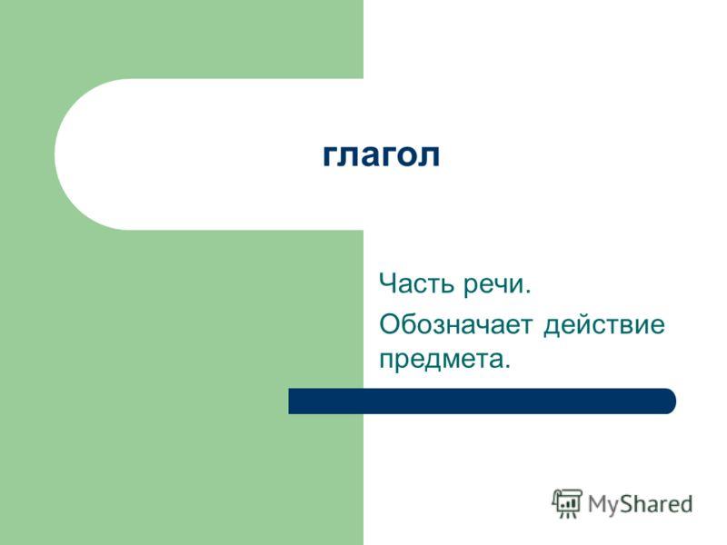 глагол Часть речи. Обозначает действие предмета.
