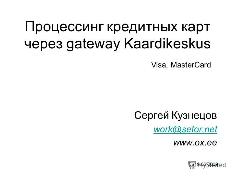 Процессинг кредитных карт через gateway Kaardikeskus Сергей Кузнецов work@setor.net www.ox.ee 19.02.2009 Visa, MasterCard