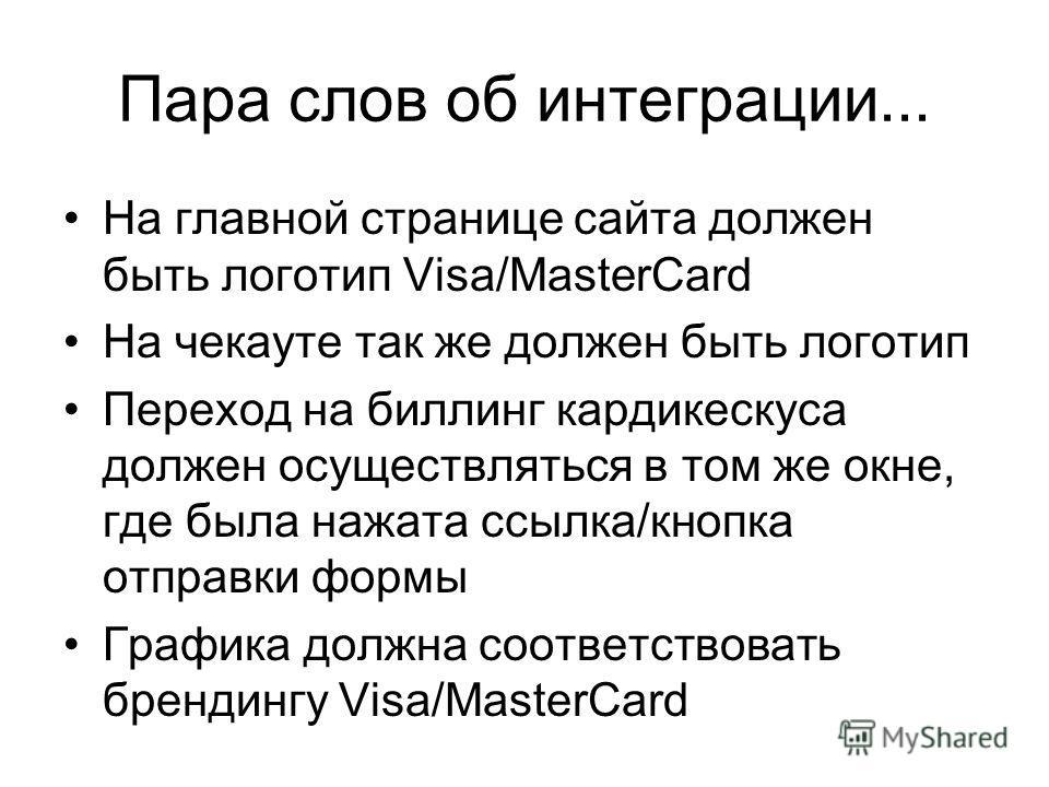 Пара слов об интеграции... На главной странице сайта должен быть логотип Visa/MasterCard На чекауте так же должен быть логотип Переход на биллинг кардикескуса должен осуществляться в том же окне, где была нажата ссылка/кнопка отправки формы Графика д