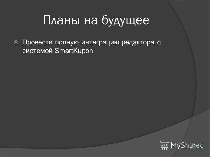 Планы на будущее Провести полную интеграцию редактора с системой SmartKupon