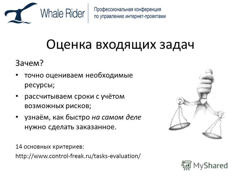 Оценка входящих задач Зачем? точно оцениваем необходимые ресурсы; рассчитываем сроки с учётом возможных рисков; узнаём, как быстро на самом деле нужно сделать заказанное. 14 основных критериев: http://www.control-freak.ru/tasks-evaluation/