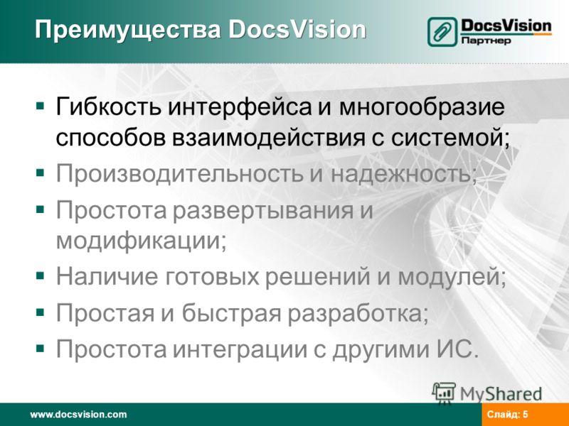 www.docsvision.comСлайд: 5 Преимущества DocsVision Гибкость интерфейса и многообразие способов взаимодействия с системой; Производительность и надежность; Простота развертывания и модификации; Наличие готовых решений и модулей; Простая и быстрая разр