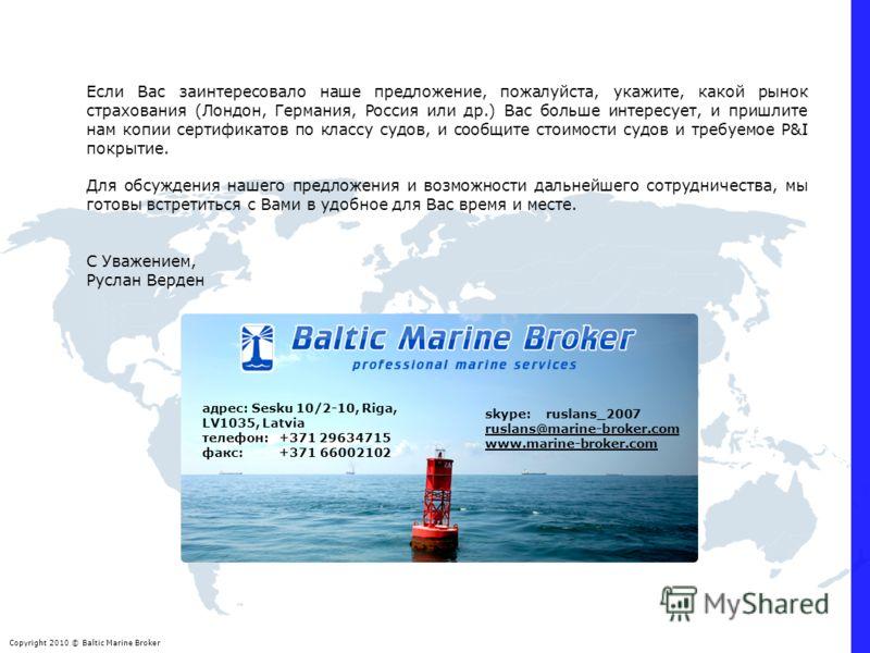 Copyright 2010 © Baltic Marine Broker адрес: Sesku 10/2-10, Riga, LV1035, Latvia телефон: +371 29634715 факс: +371 66002102 skype: ruslans_2007 ruslans@marine-broker.com www.marine-broker.com Если Вас заинтересовало наше предложение, пожалуйста, укаж