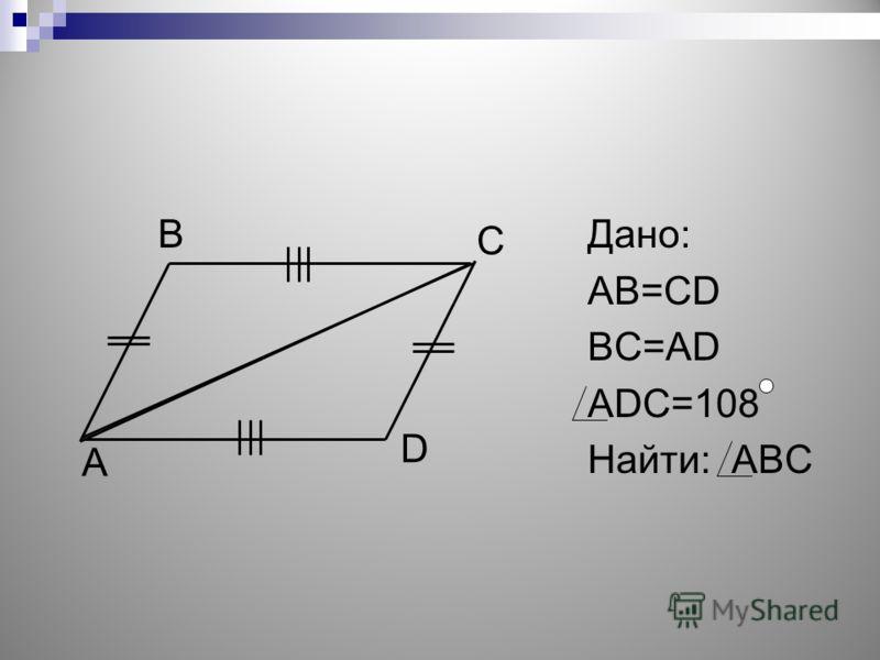Дано: АВ=CD BC=AD ADC=108 Найти: ABC А В C D