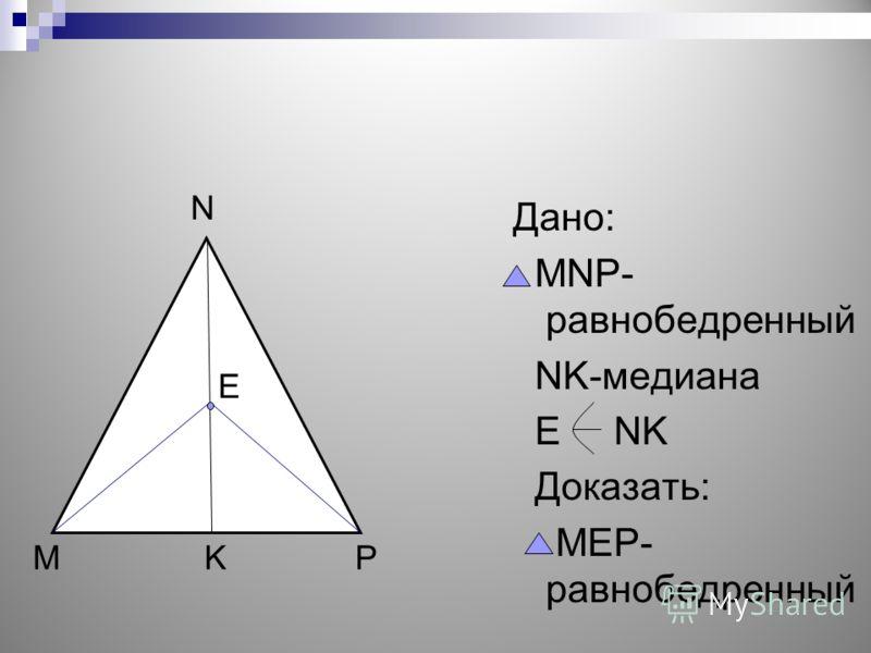 Дано: MNP- равнобедренный NK-медиана E NK Доказать: MEP- равнобедренный N MKP E
