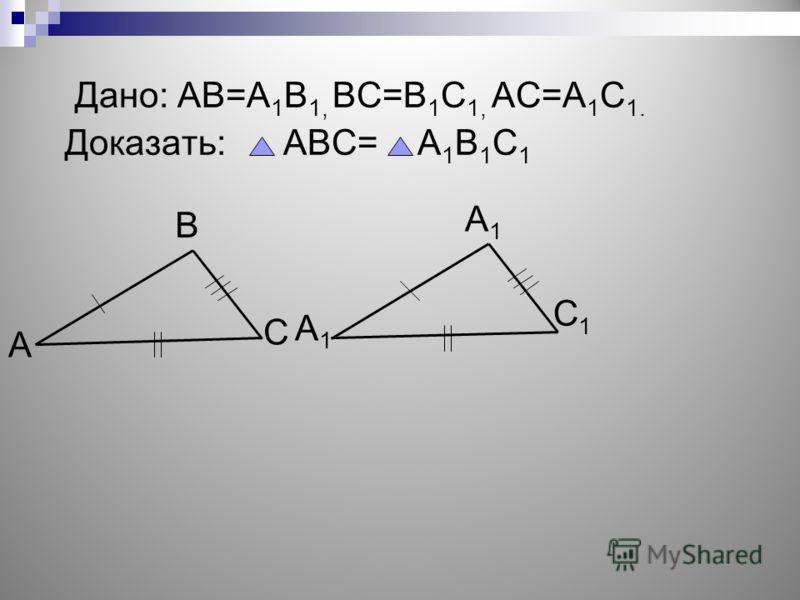 Дано: АВ=А 1 В 1, ВС=В 1 С 1, АС=А 1 С 1. Доказать: АВС= А 1 В 1 С 1 А В С А1А1 А1А1 С1С1