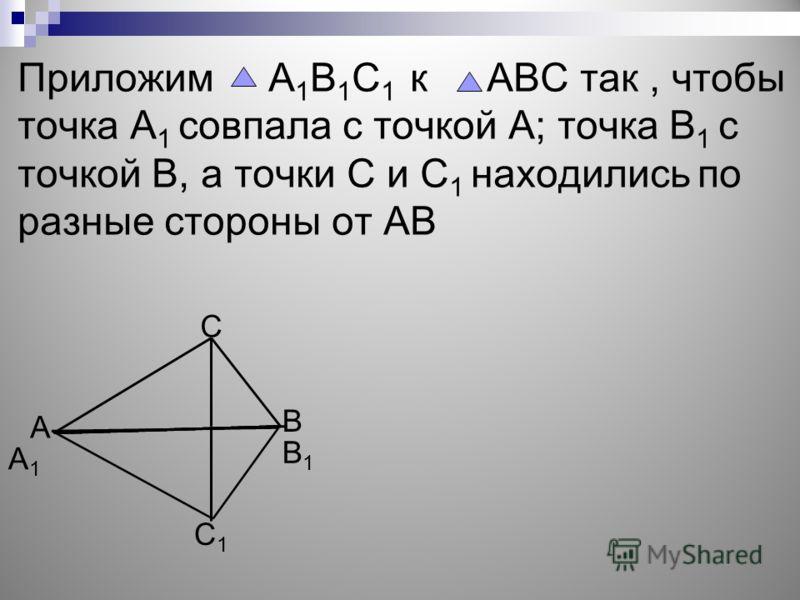 Приложим А 1 В 1 С 1 к АВС так, чтобы точка А 1 совпала с точкой А; точка В 1 с точкой В, а точки С и С 1 находились по разные стороны от АВ В С А С1С1 В1В1 А1А1