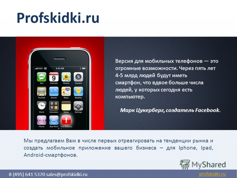 8 (495) 641 5370 sales@profskidki.ru profskidki.ru Версия для мобильных телефонов это огромные возможности. Через пять лет 4-5 млрд людей будут иметь смартфон, что вдвое больше числа людей, у которых сегодня есть компьютер. Марк Цукерберг, создатель