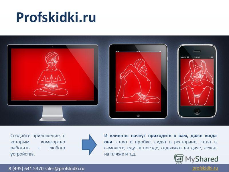 8 (495) 641 5370 sales@profskidki.ru Создайте приложение, с которым комфортно работать с любого устройства. И клиенты начнут приходить к вам, даже когда они: стоят в пробке, сидят в ресторане, летят в самолете, едут в поезде, отдыхают на даче, лежат