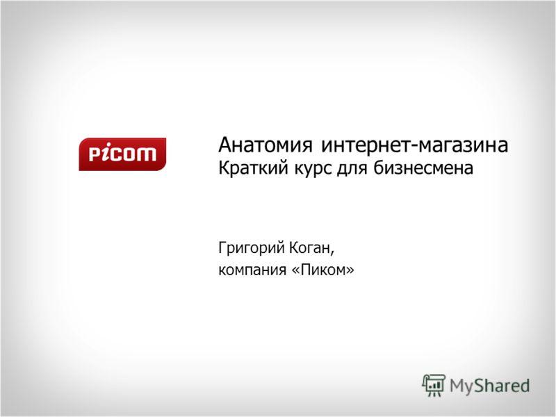 Анатомия интернет-магазина Краткий курс для бизнесмена Григорий Коган, компания «Пиком»