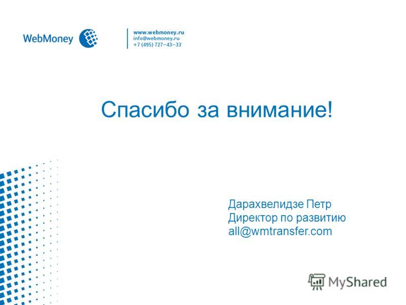Спасибо за внимание! Дарахвелидзе Петр Директор по развитию all@wmtransfer.com