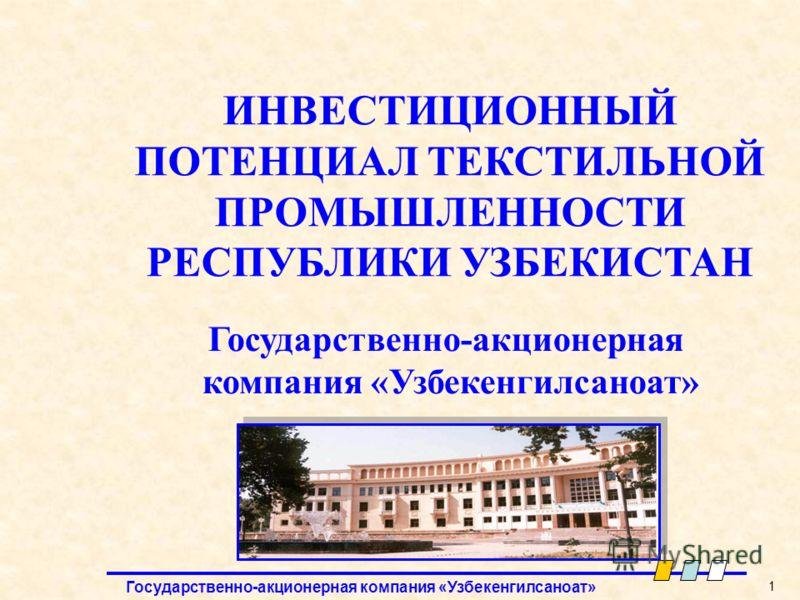 Государственно-акционерная компания «Узбекенгилсаноат» 1 Государственно-акционерная компания «Узбекенгилсаноат» ИНВЕСТИЦИОННЫЙ ПОТЕНЦИАЛ ТЕКСТИЛЬНОЙ ПРОМЫШЛЕННОСТИ РЕСПУБЛИКИ УЗБЕКИСТАН