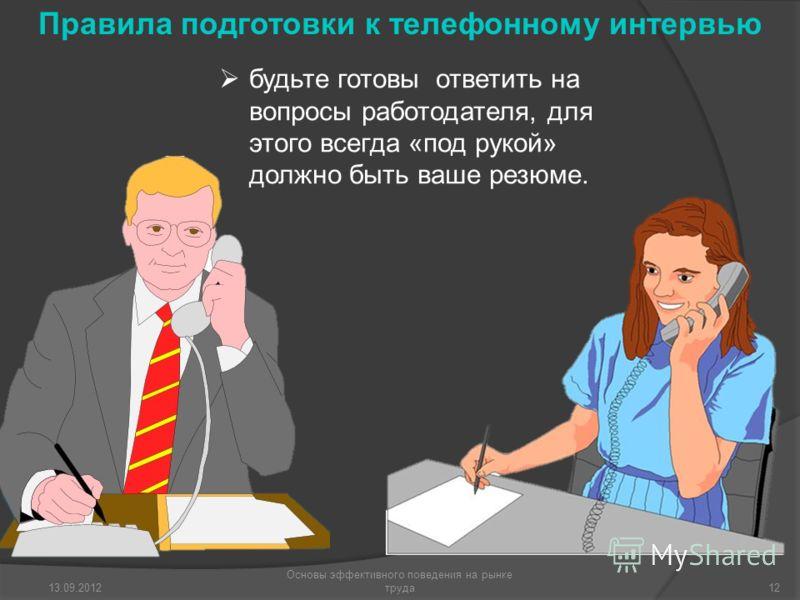 будьте готовы ответить на вопросы работодателя, для этого всегда «под рукой» должно быть ваше резюме. 13.09.2012 Основы эффективного поведения на рынке труда12 Правила подготовки к телефонному интервью