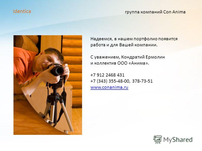 группа компаний Con Anima identica Надеемся, в нашем портфолио появится работа и для Вашей компании. С уважением, Кондратий Ермолин и коллектив ООО «Анима». +7 912 2468 431 +7 (343) 355-48-00, 378-73-51 www.conanima.ru