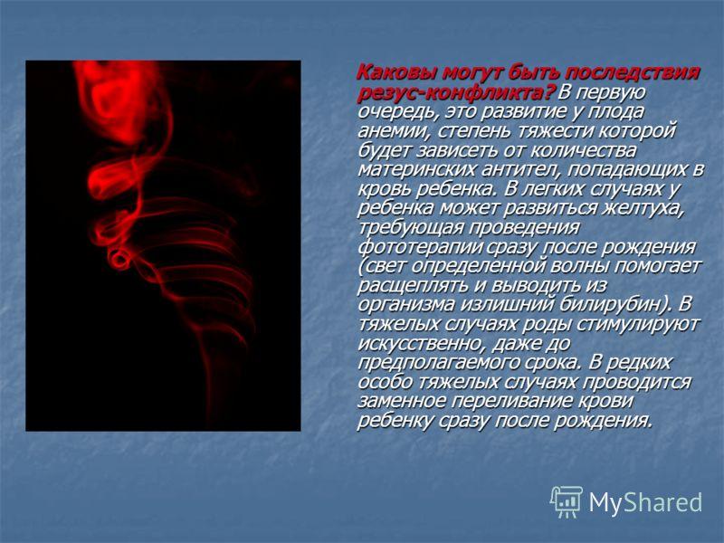 Каковы могут быть последствия резус-конфликта? В первую очередь, это развитие у плода анемии, степень тяжести которой будет зависеть от количества материнских антител, попадающих в кровь ребенка. В легких случаях у ребенка может развиться желтуха, тр