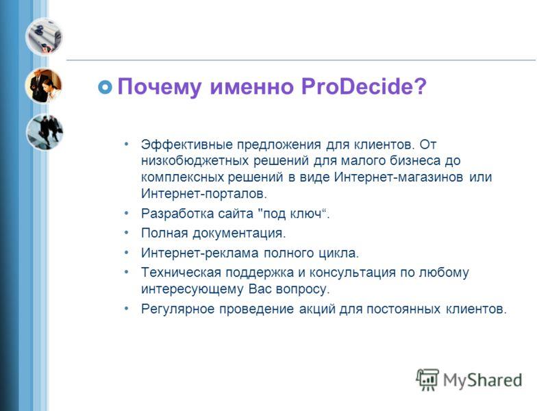 Почему именно ProDecide? Эффективные предложения для клиентов. От низкобюджетных решений для малого бизнеса до комплексных решений в виде Интернет-магазинов или Интернет-порталов. Разработка сайта