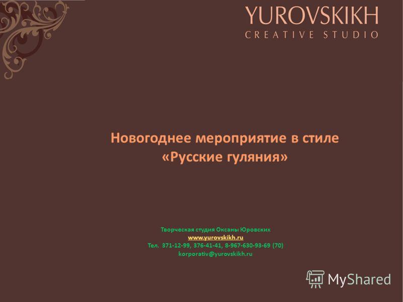 Новогоднее мероприятие в стиле «Русские гуляния» Творческая студия Оксаны Юровских www.yurovskikh.ru Тел. 371-12-99, 376-41-41, 8-967-630-93-69 (70) korporativ@yurovskikh.ru