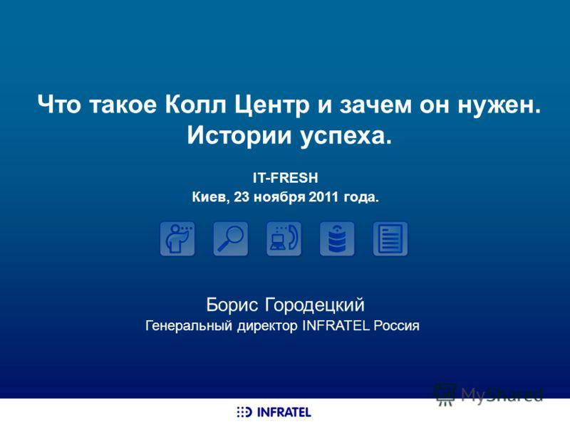 Что такое Колл Центр и зачем он нужен. Истории успеха. Борис Городецкий Генеральный директор INFRATEL Россия IT-FRESH Киев, 23 ноября 2011 года.