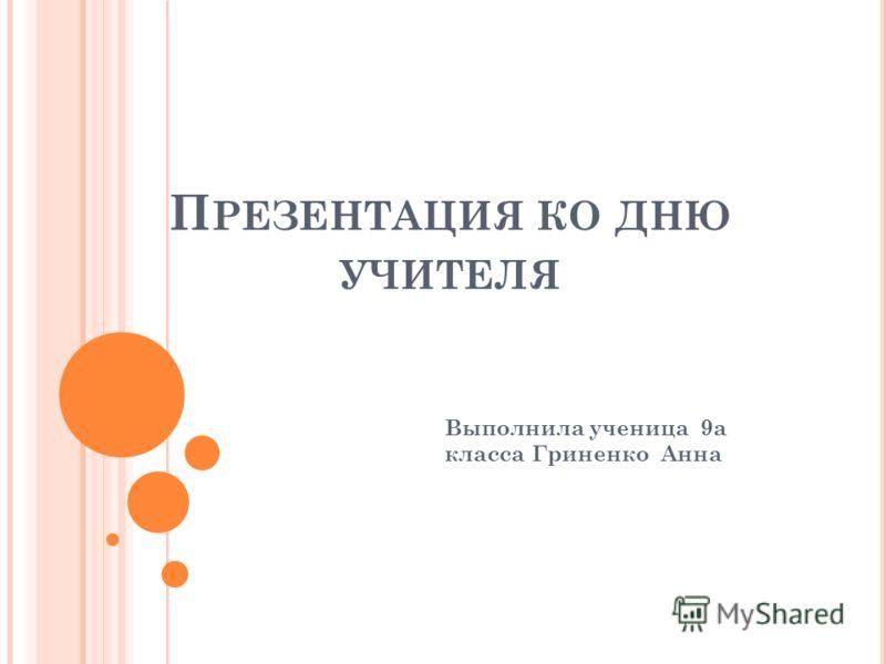П РЕЗЕНТАЦИЯ КО ДНЮ УЧИТЕЛЯ Выполнила ученица 9а класса Гриненко Анна