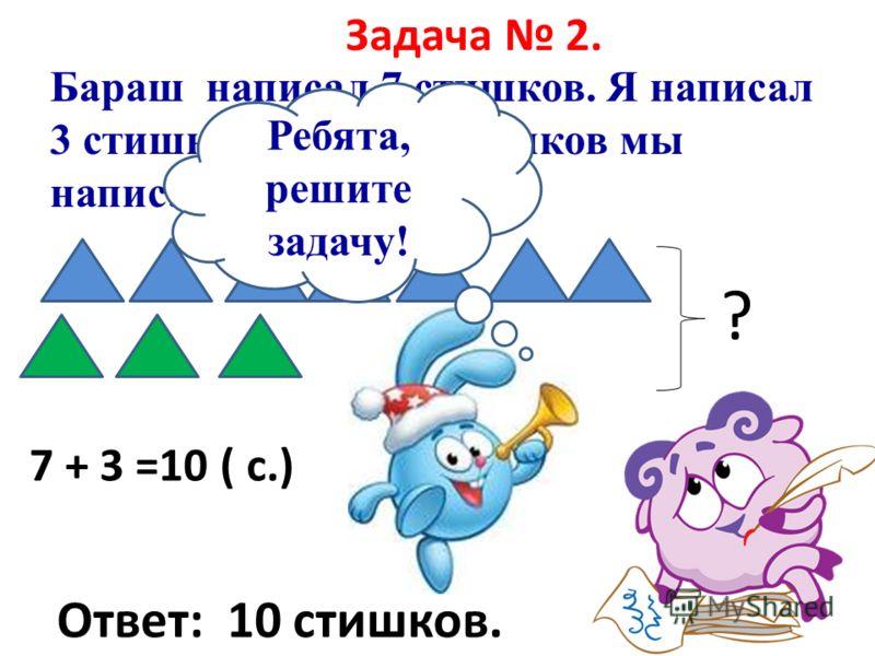 Задача 2. Бараш написал 7 стишков. Я написал 3 стишка. Сколько стишков мы написали вместе? ? 7 + 3 =10 ( с.) Ответ: 10 стишков. Ребята, решите задачу!