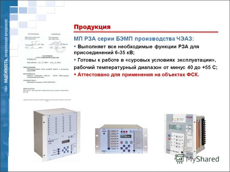 МП РЗА серии БЭМП производства ЧЭАЗ: Выполняет все необходимые функции РЗА для присоединений 6-35 кВ; Готовы к работе в «суровых условиях эксплуатации», рабочий температурный диапазон от минус 40 до +55 С; Аттестовано для применения на объектах ФСК.