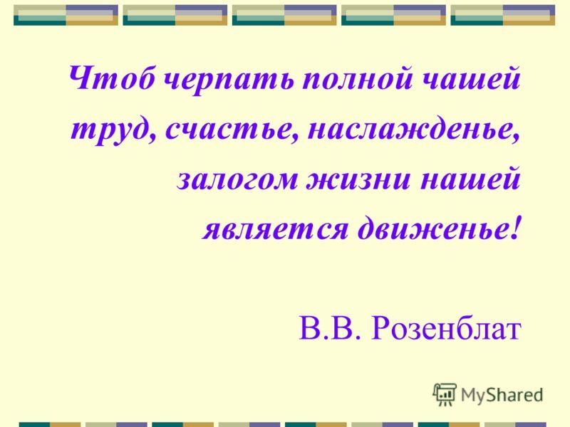 Чтоб черпать полной чашей труд, счастье, наслажденье, залогом жизни нашей является движенье! В.В. Розенблат
