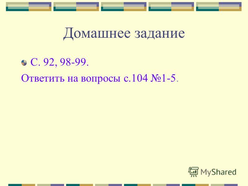 Домашнее задание С. 92, 98-99. Ответить на вопросы с.104 1-5.