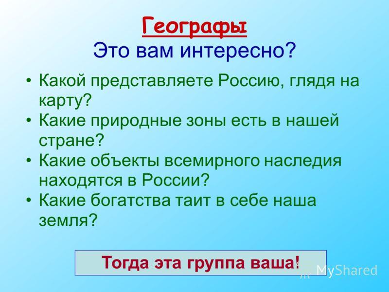 Географы Это вам интересно? Какой представляете Россию, глядя на карту? Какие природные зоны есть в нашей стране? Какие объекты всемирного наследия находятся в России? Какие богатства таит в себе наша земля? Тогда эта группа ваша!