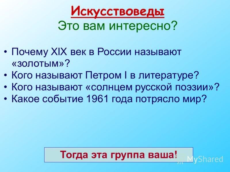 Искусствоведы Это вам интересно? Почему ХIХ век в России называют «золотым»? Кого называют Петром I в литературе? Кого называют «солнцем русской поэзии»? Какое событие 1961 года потрясло мир? Тогда эта группа ваша!