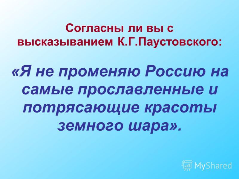Согласны ли вы с высказыванием К.Г.Паустовского: «Я не променяю Россию на самые прославленные и потрясающие красоты земного шара».