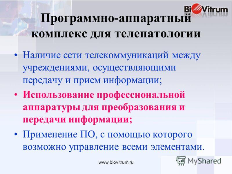 www.biovitrum.ru Программно-аппаратный комплекс для телепатологии Наличие сети телекоммуникаций между учреждениями, осуществляющими передачу и прием информации; Использование профессиональной аппаратуры для преобразования и передачи информации; Приме