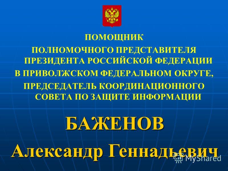 ПОМОЩНИК ПОЛНОМОЧНОГО ПРЕДСТАВИТЕЛЯ ПРЕЗИДЕНТА РОССИЙСКОЙ ФЕДЕРАЦИИ В ПРИВОЛЖСКОМ ФЕДЕРАЛЬНОМ ОКРУГЕ, ПРЕДСЕДАТЕЛЬ КООРДИНАЦИОННОГО СОВЕТА ПО ЗАЩИТЕ ИНФОРМАЦИИ БАЖЕНОВ Александр Геннадьевич