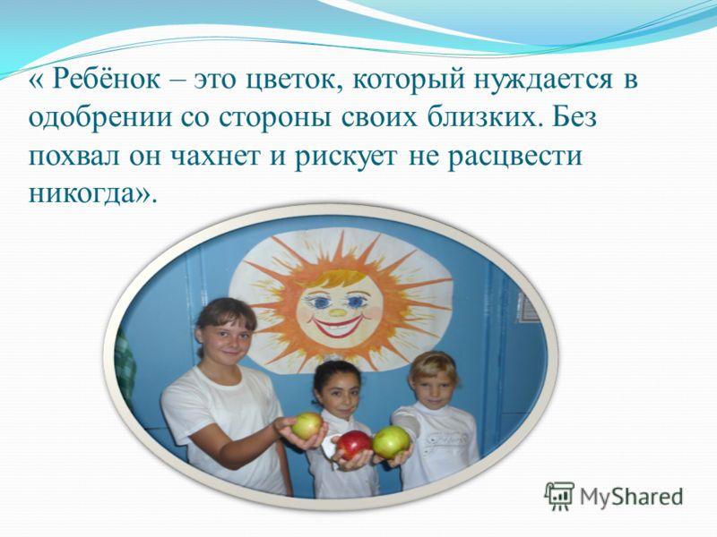 « Ребёнок – это цветок, который нуждается в одобрении со стороны своих близких. Без похвал он чахнет и рискует не расцвести никогда».